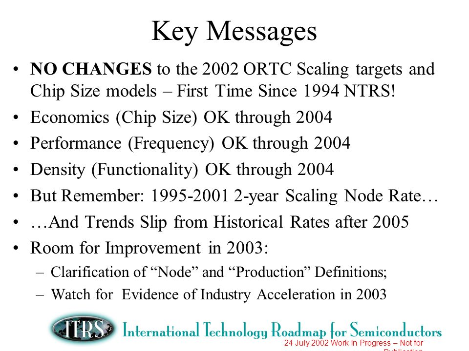 Key Messages NO CHANGES to the 2002 ORTC Scaling targets and Chip Size models – First Time Since 1994 NTRS!