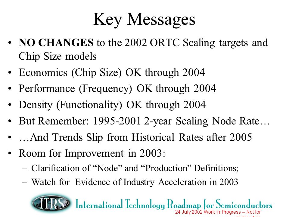 Key Messages NO CHANGES to the 2002 ORTC Scaling targets and Chip Size models. Economics (Chip Size) OK through 2004.