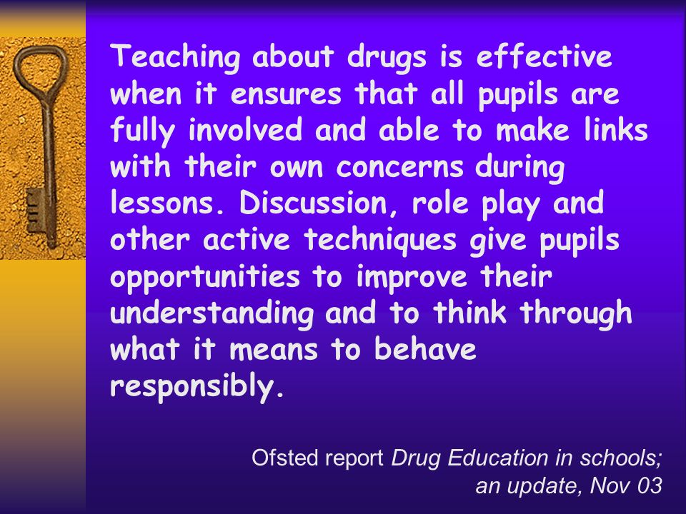 Teaching about drugs is effective when it ensures that all pupils are fully involved and able to make links with their own concerns during lessons. Discussion, role play and other active techniques give pupils opportunities to improve their understanding and to think through what it means to behave responsibly.
