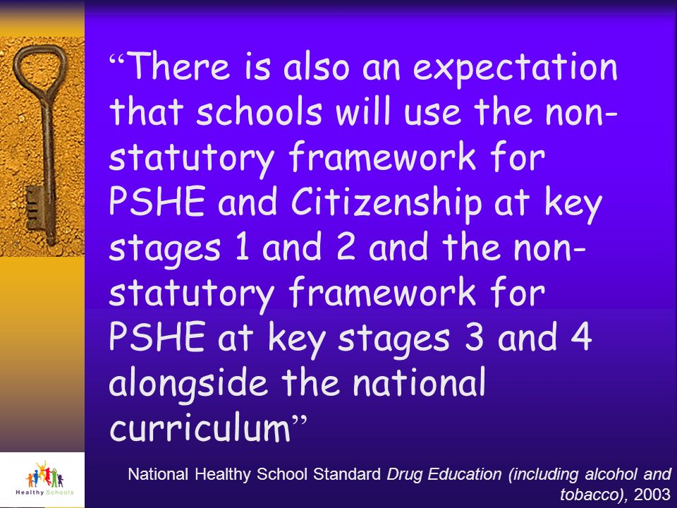 There is also an expectation that schools will use the non-statutory framework for PSHE and Citizenship at key stages 1 and 2 and the non-statutory framework for PSHE at key stages 3 and 4 alongside the national curriculum