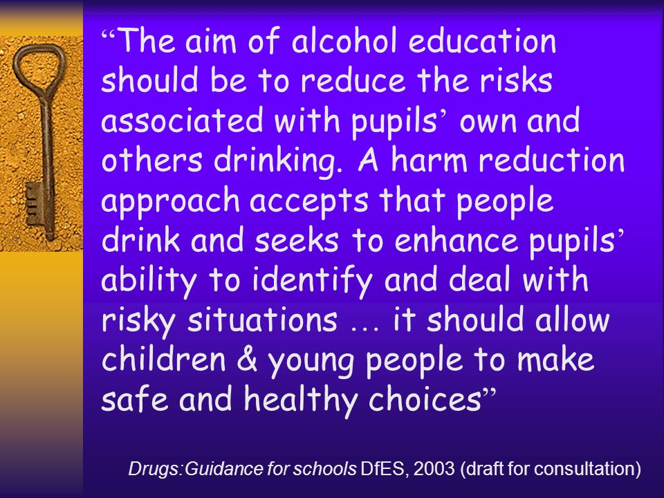 The aim of alcohol education should be to reduce the risks associated with pupils' own and others drinking. A harm reduction approach accepts that people drink and seeks to enhance pupils' ability to identify and deal with risky situations … it should allow children & young people to make safe and healthy choices