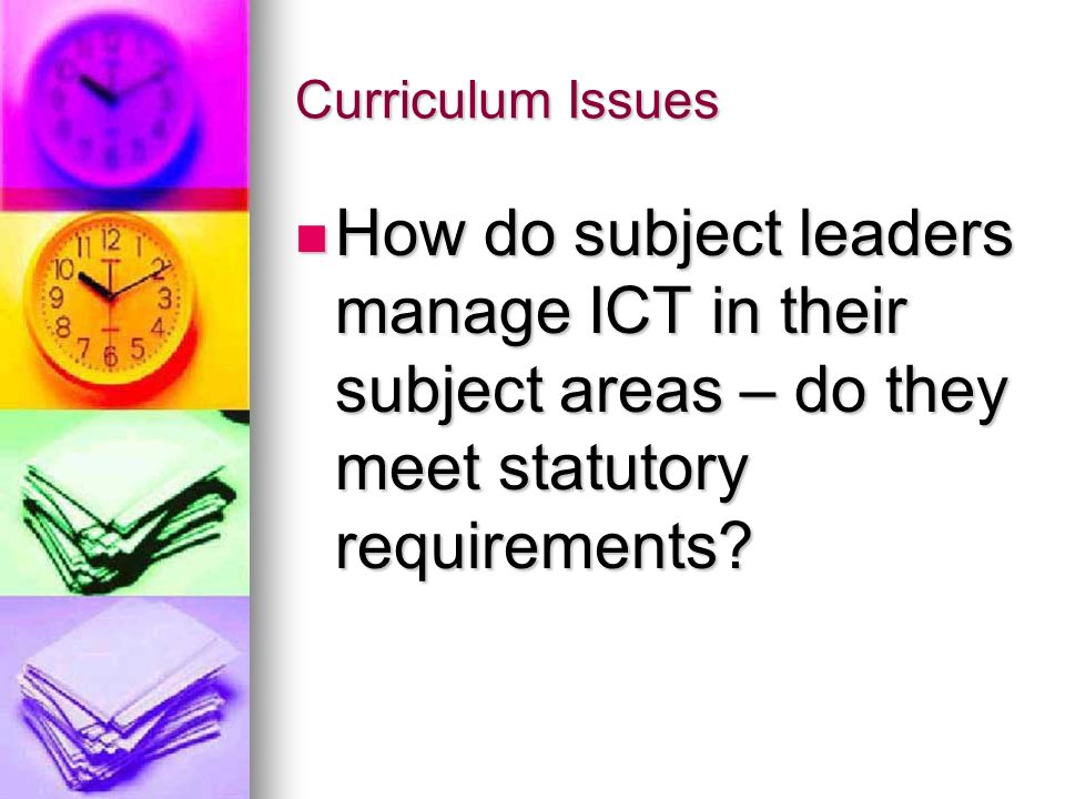 Curriculum Issues How do subject leaders manage ICT in their subject areas – do they meet statutory requirements
