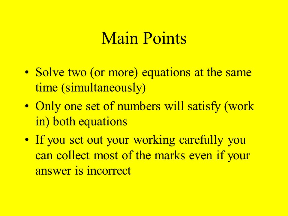 Main Points Solve two (or more) equations at the same time (simultaneously) Only one set of numbers will satisfy (work in) both equations.