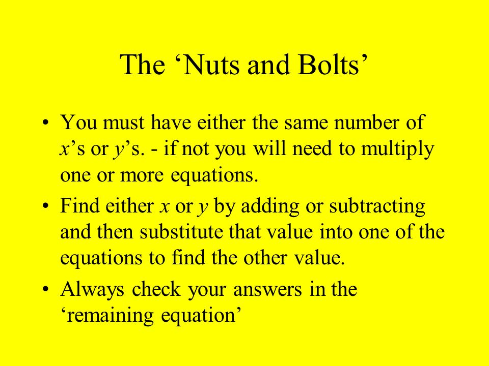 The 'Nuts and Bolts' You must have either the same number of x's or y's. - if not you will need to multiply one or more equations.