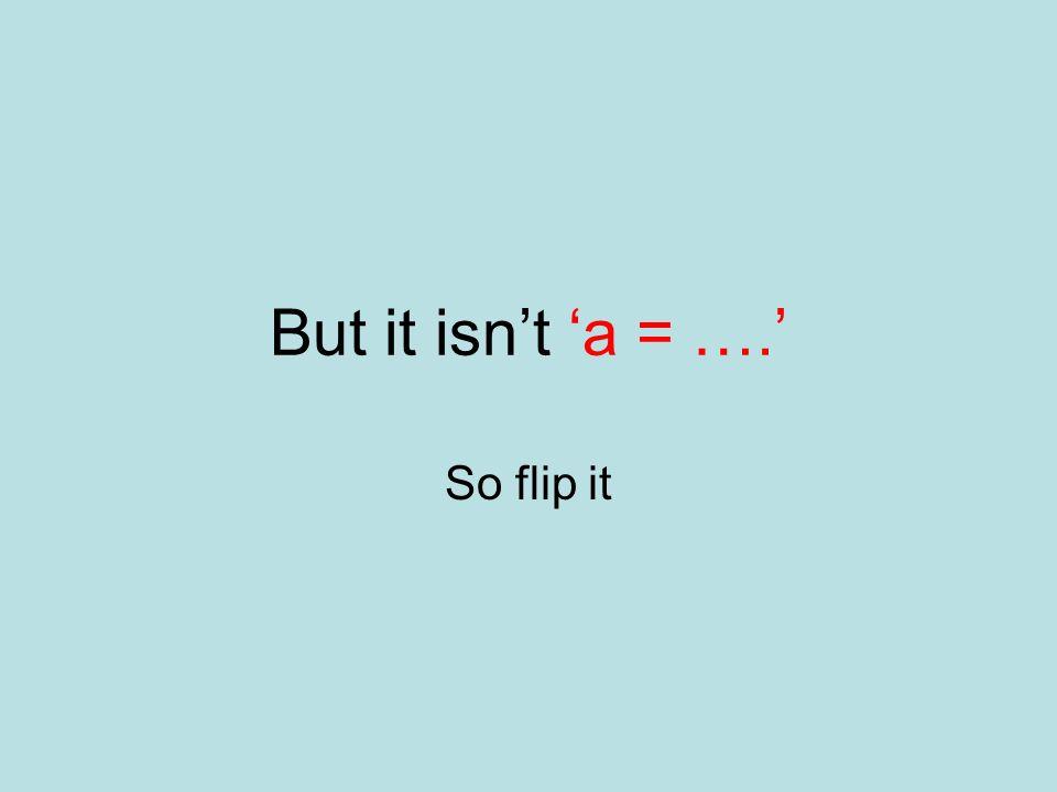 But it isn't 'a = ….' So flip it