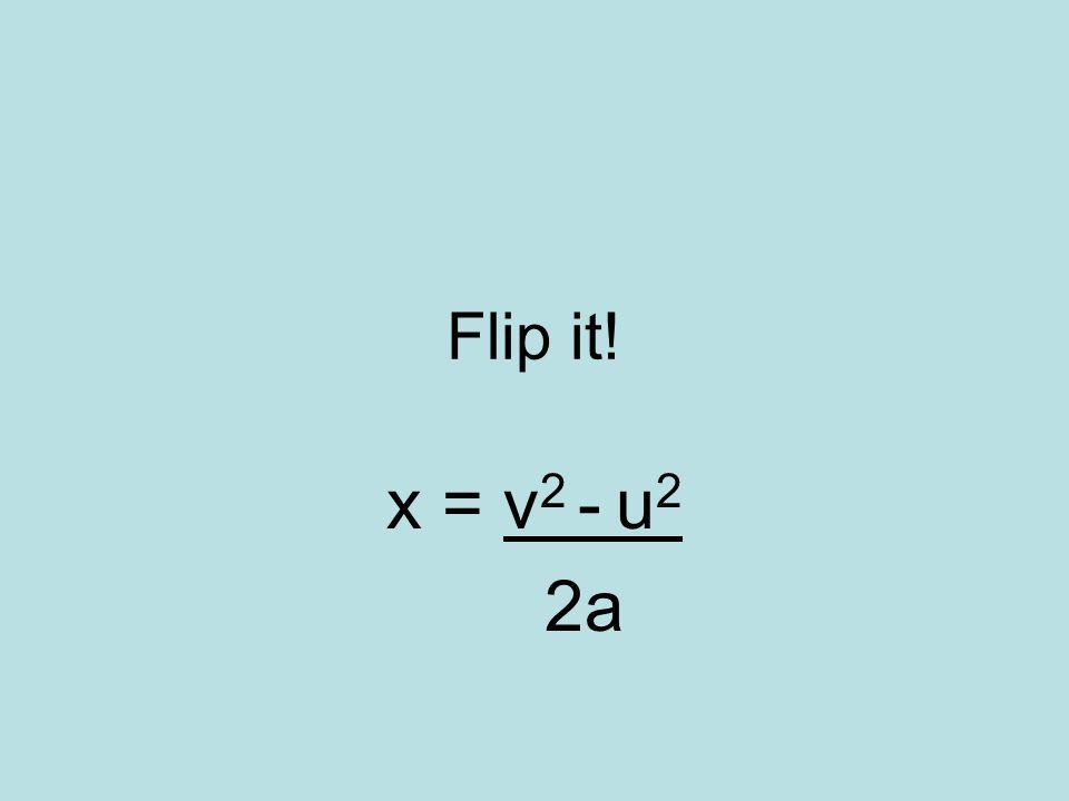 Flip it! x = v2 - u2 2a