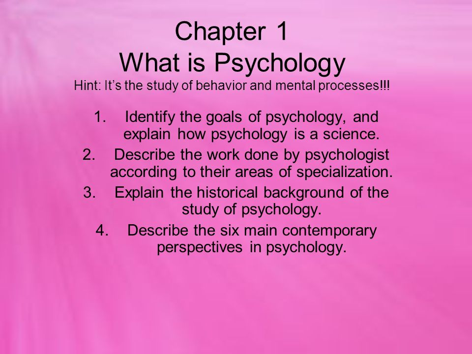 the scientific study of behaviour and mental processes An easy-to-understand introduction to the different branches of psychology, the kinds of things psychologists study, and why.