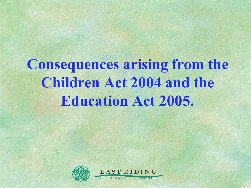 Consequences arising from the Children Act 2004 and the Education Act 2005.