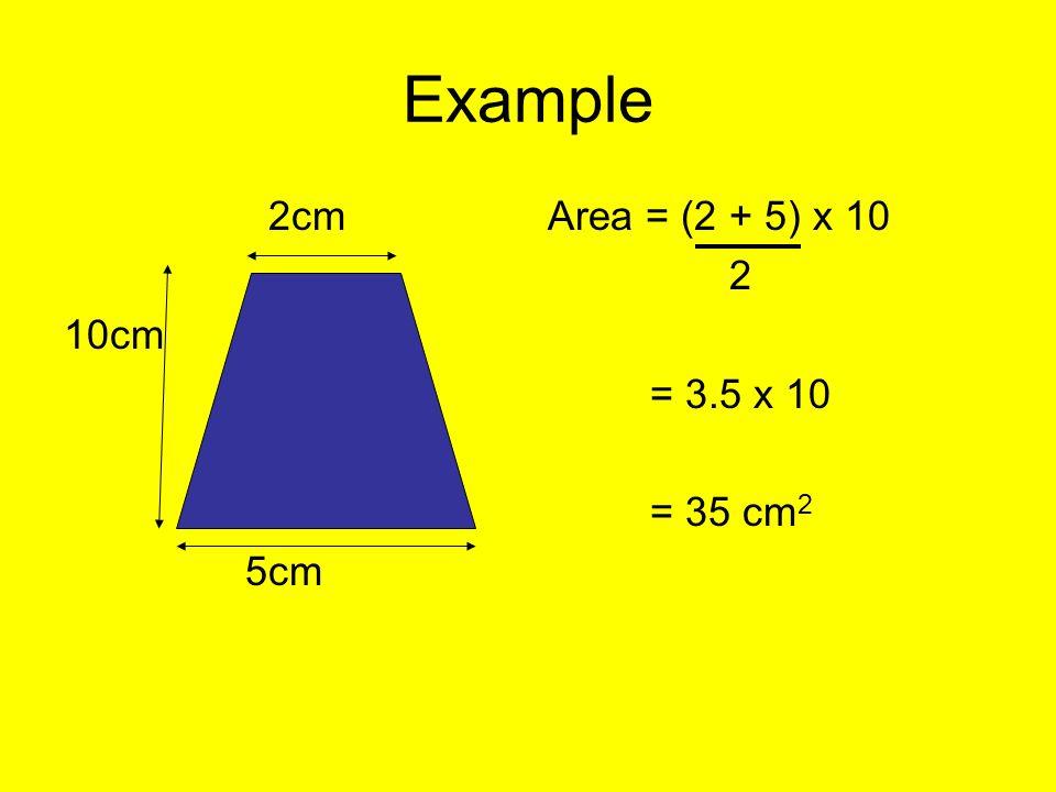 Example 2cm 10cm 5cm Area = (2 + 5) x 10 2 = 3.5 x 10 = 35 cm2