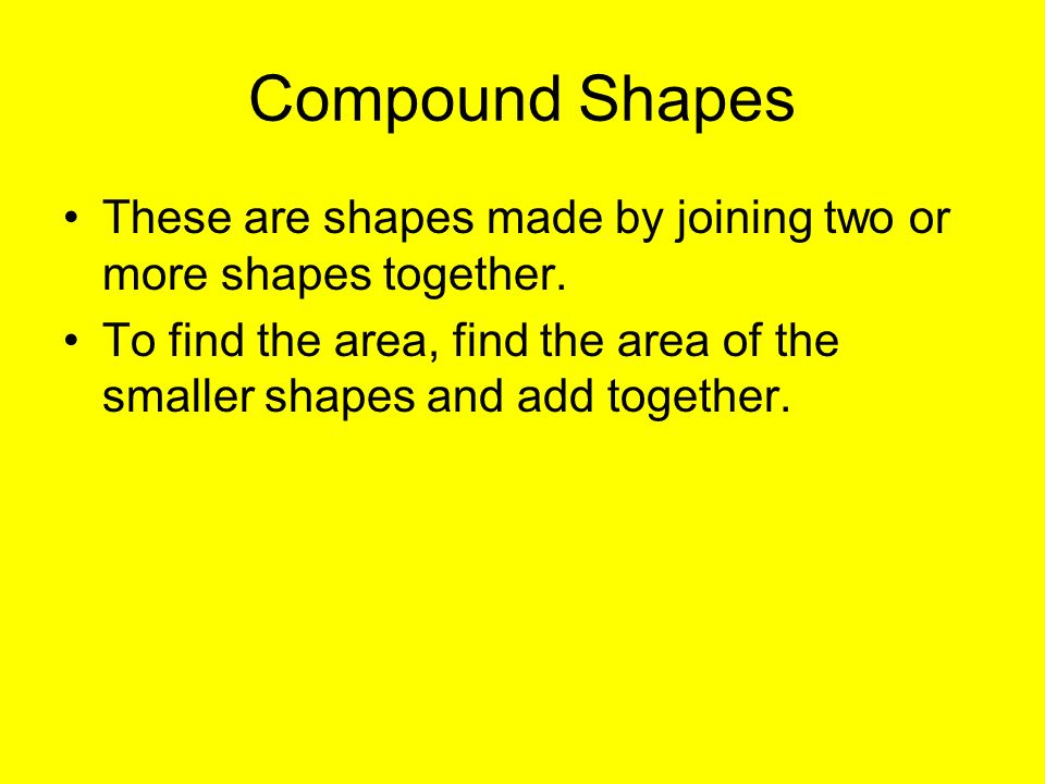 Compound Shapes These are shapes made by joining two or more shapes together.