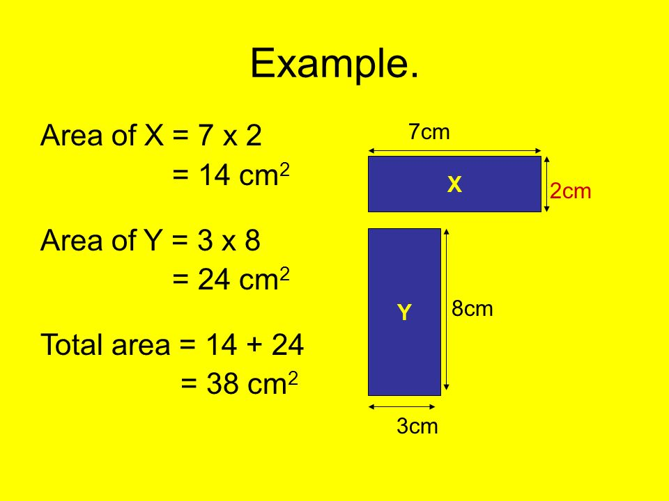 Example. Area of X = 7 x 2 = 14 cm2 Area of Y = 3 x 8 = 24 cm2