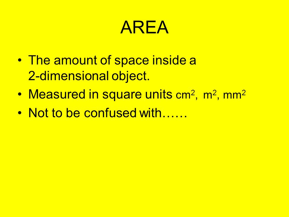 AREA The amount of space inside a 2-dimensional object.