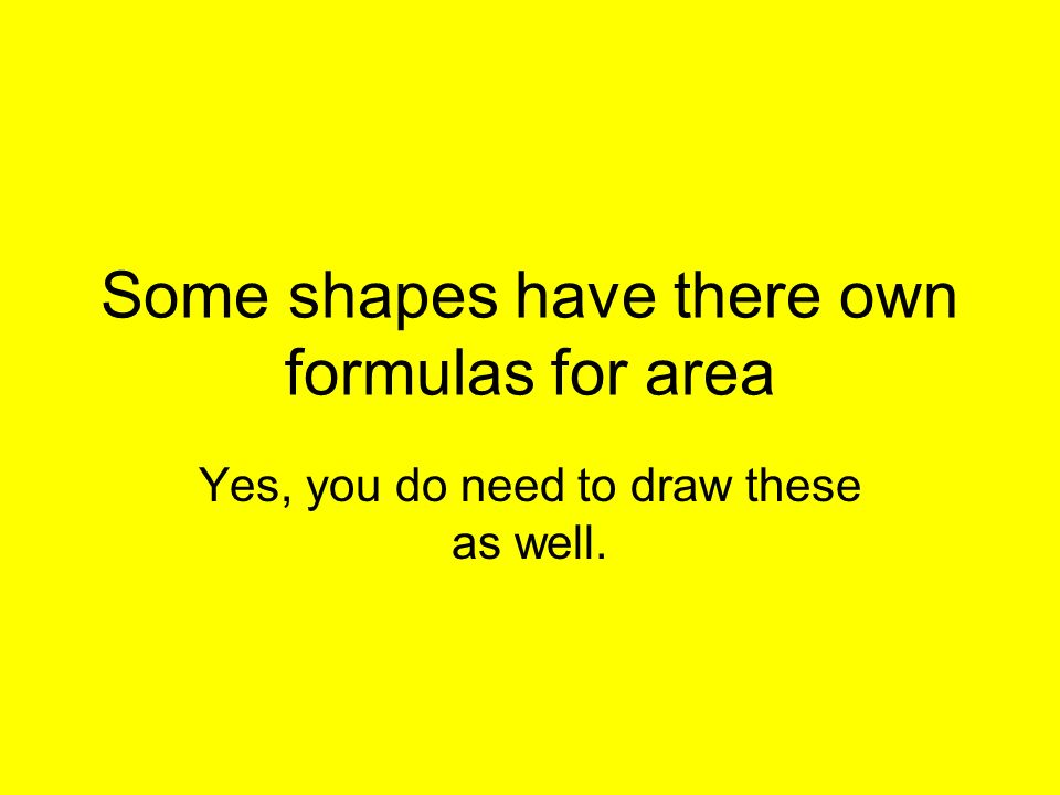 Some shapes have there own formulas for area