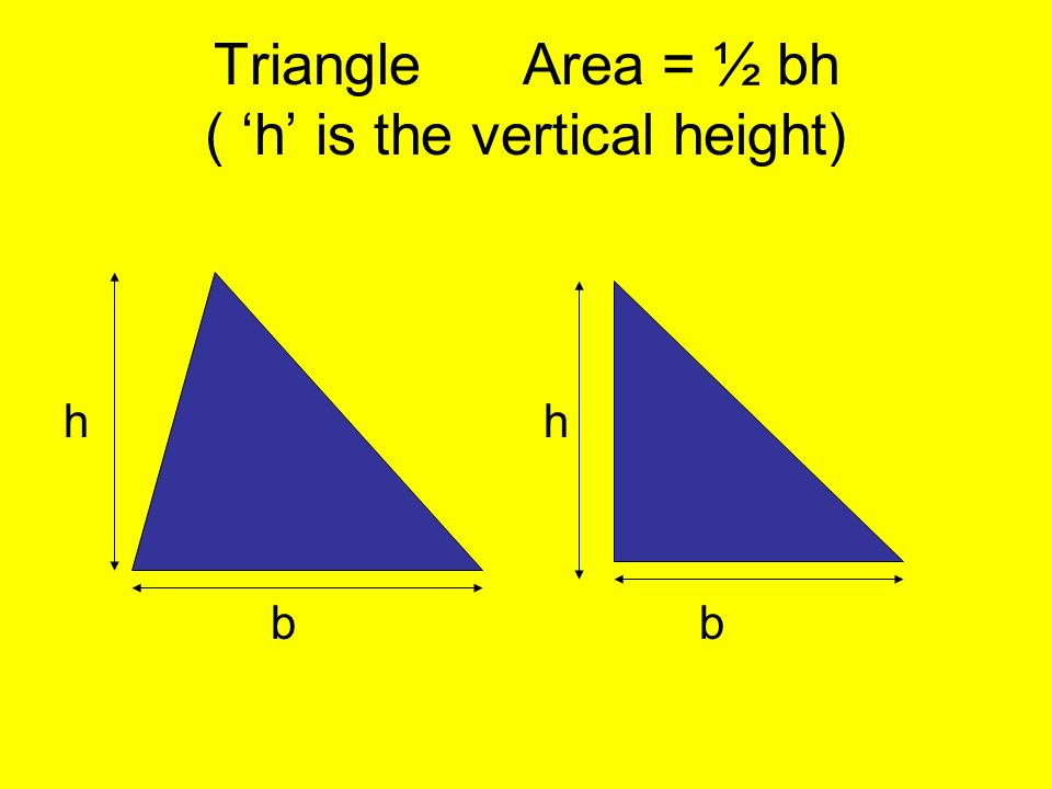 Triangle Area = ½ bh ( 'h' is the vertical height)