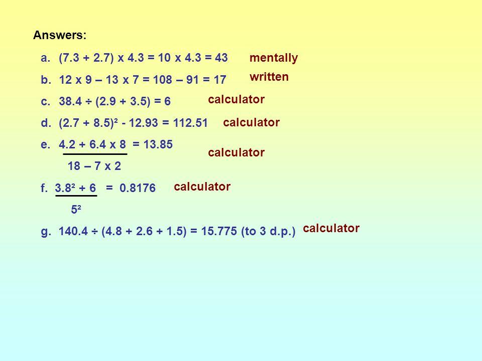 Answers: (7.3 + 2.7) x 4.3 = 10 x 4.3 = 43. 12 x 9 – 13 x 7 = 108 – 91 = 17. 38.4 ÷ (2.9 + 3.5) = 6.