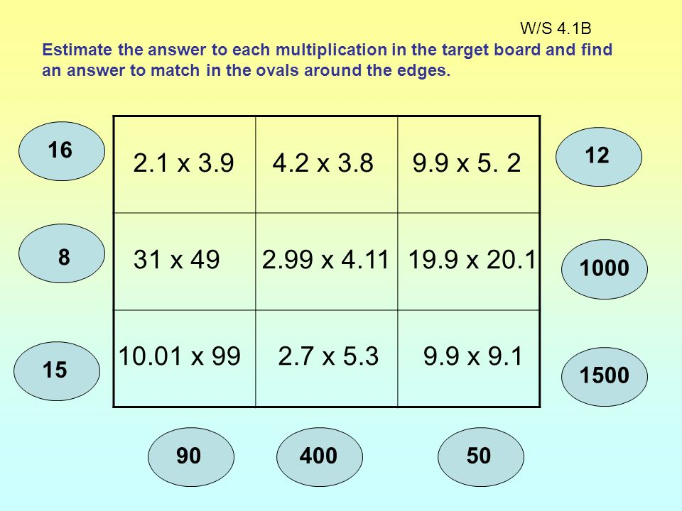 W/S 4.1B Estimate the answer to each multiplication in the target board and find an answer to match in the ovals around the edges.