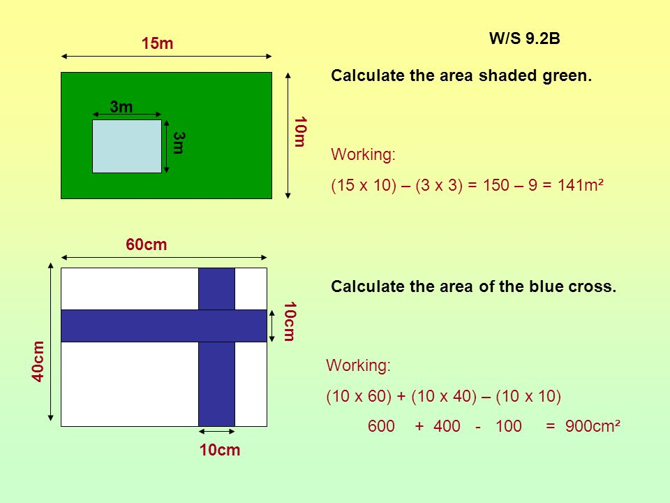 W/S 9.2B 15m. 10m. 3m. Calculate the area shaded green. Working: (15 x 10) – (3 x 3) = 150 – 9 = 141m².