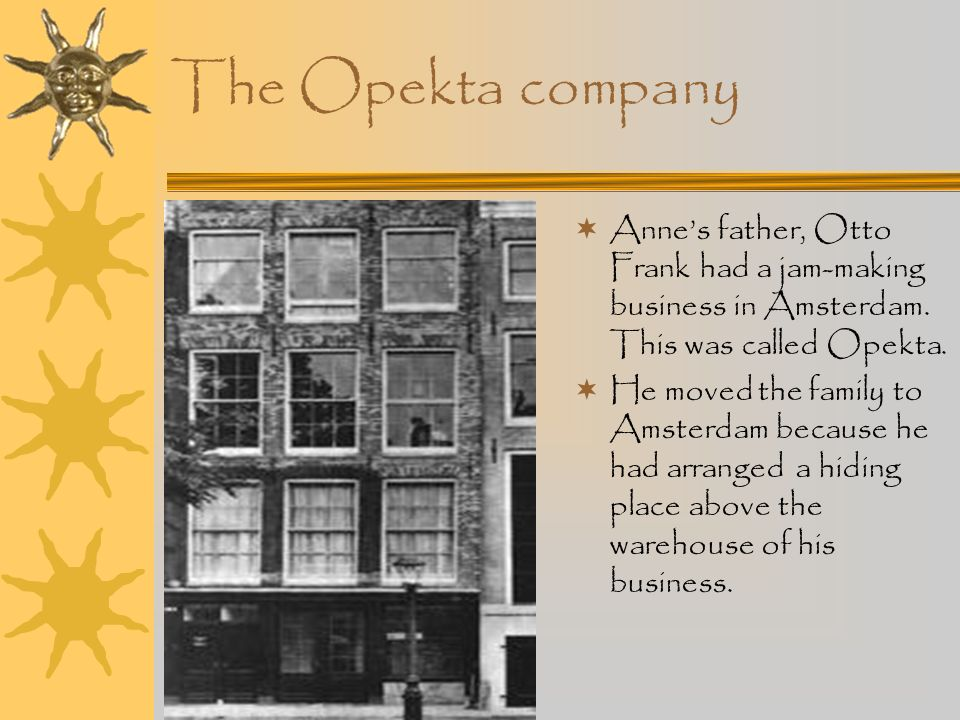 The Opekta company Anne's father, Otto Frank had a jam-making business in Amsterdam. This was called Opekta.