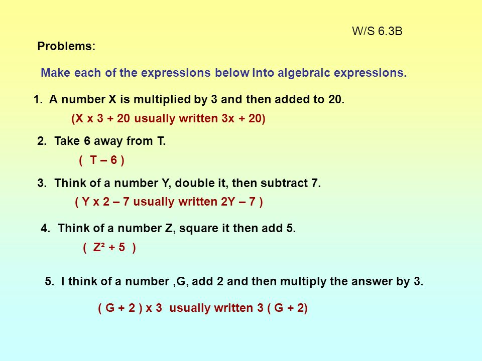 W/S 6.3B Problems: Make each of the expressions below into algebraic expressions. 1. A number X is multiplied by 3 and then added to 20.