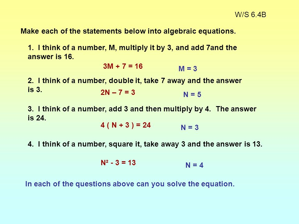 W/S 6.4B Make each of the statements below into algebraic equations. 1. I think of a number, M, multiply it by 3, and add 7and the answer is 16.