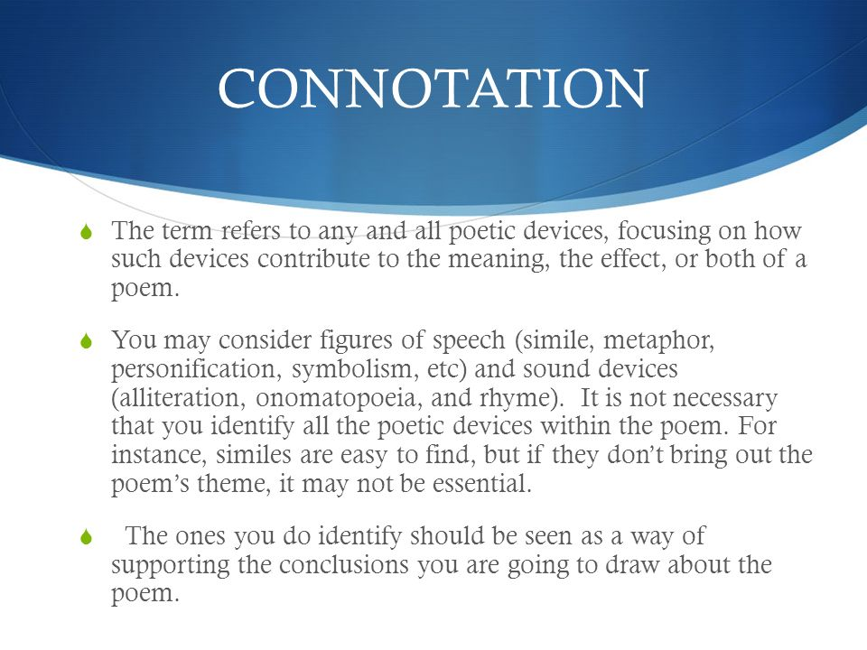 CONNOTATION The term refers to any and all poetic devices, focusing on how such devices contribute to the meaning, the effect, or both of a poem.