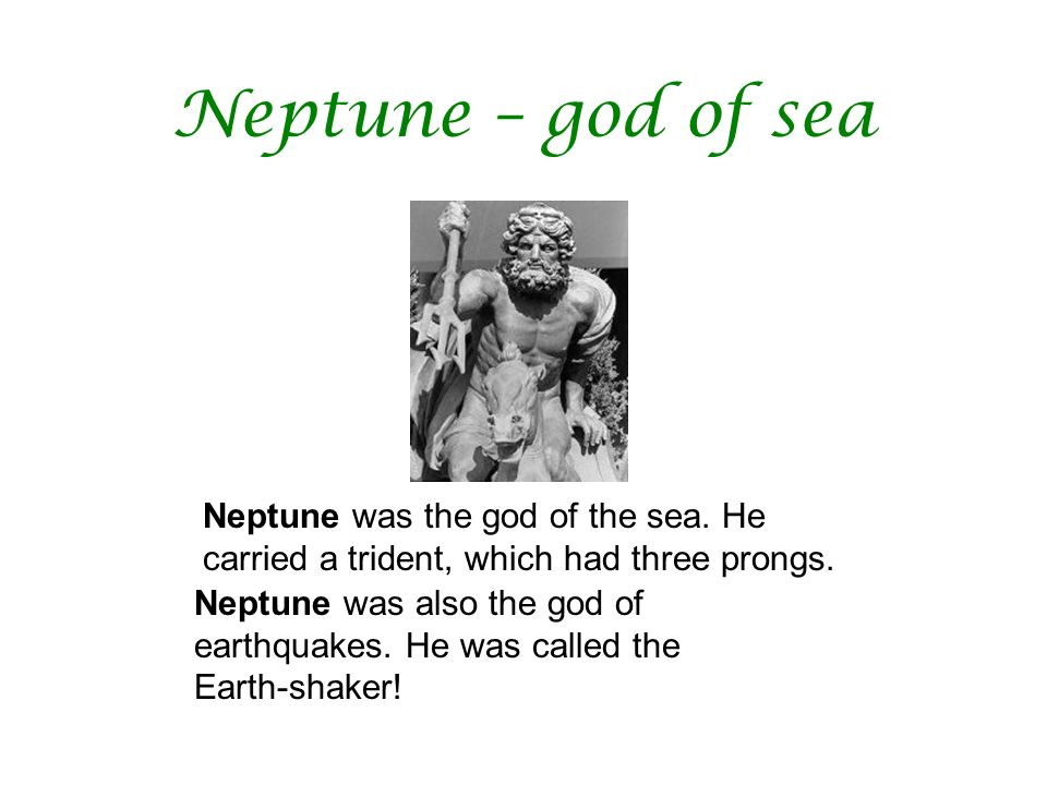 Neptune – god of sea Neptune was the god of the sea. He carried a trident, which had three prongs.