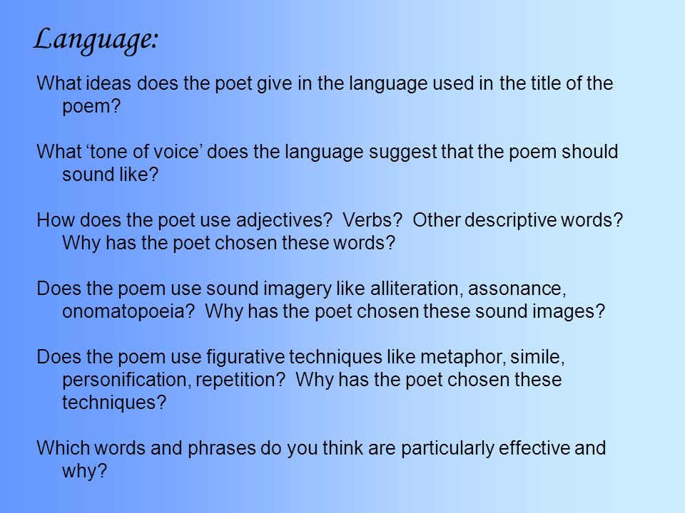 how does the poet use language Language: how does the language and rhythm contribute to the meaning, purpose or emotional force 1) word choice: how would you characterize the poet's word choice.