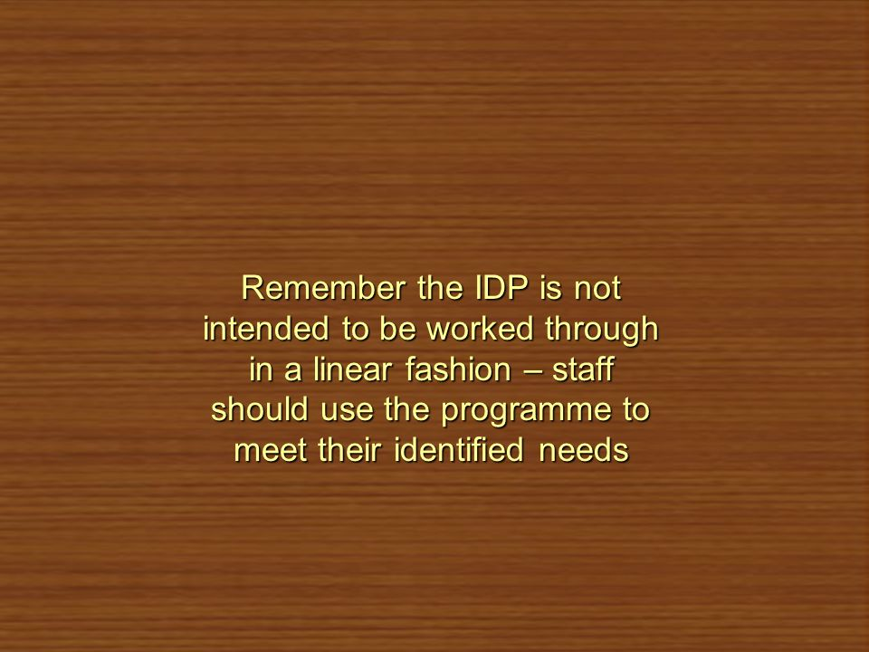 Remember the IDP is not intended to be worked through in a linear fashion – staff should use the programme to meet their identified needs