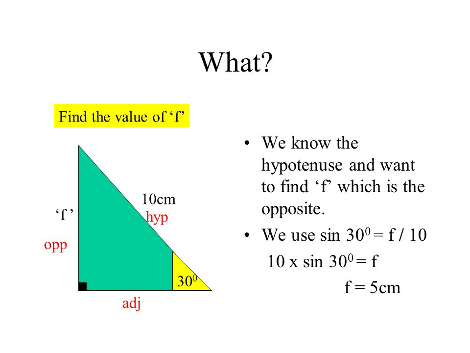 What Find the value of 'f' We know the hypotenuse and want to find 'f' which is the opposite. We use sin 300 = f / 10.