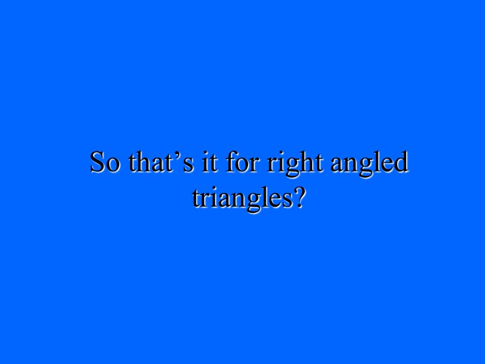 So that's it for right angled triangles