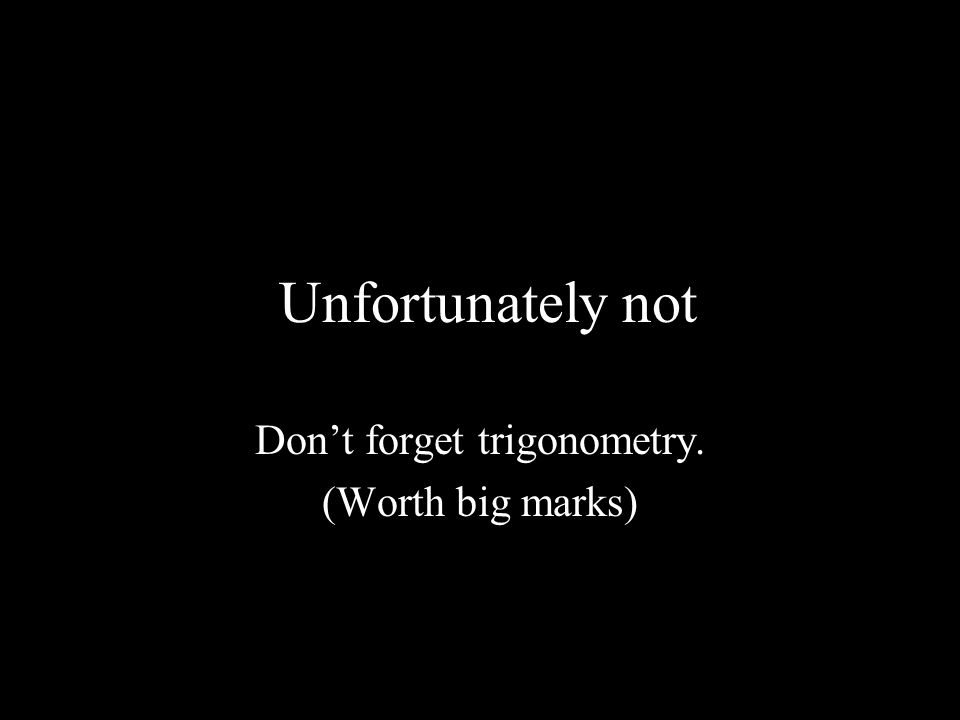 Don't forget trigonometry. (Worth big marks)