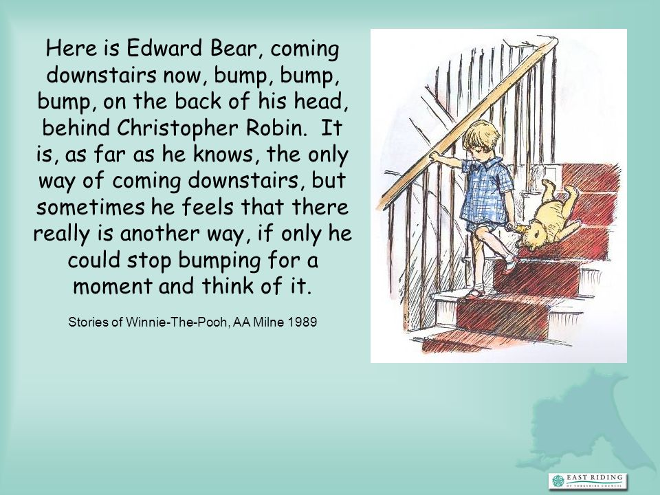Here is Edward Bear, coming downstairs now, bump, bump, bump, on the back of his head, behind Christopher Robin. It is, as far as he knows, the only way of coming downstairs, but sometimes he feels that there really is another way, if only he could stop bumping for a moment and think of it. Stories of Winnie-The-Pooh, AA Milne 1989