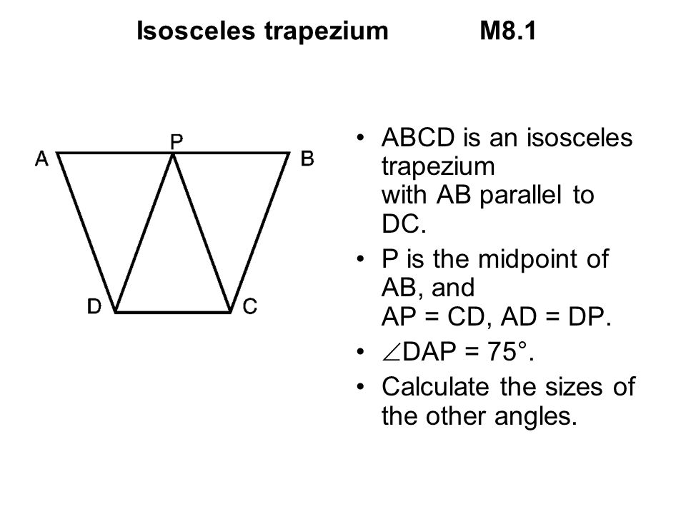 Isosceles trapezium M8.1 ABCD is an isosceles trapezium with AB parallel to DC. P is the midpoint of AB, and AP = CD, AD = DP.
