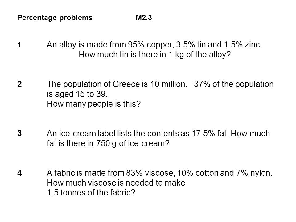 Percentage problems M2.3 1 An alloy is made from 95% copper, 3.5% tin and 1.5% zinc. How much tin is there in 1 kg of the alloy