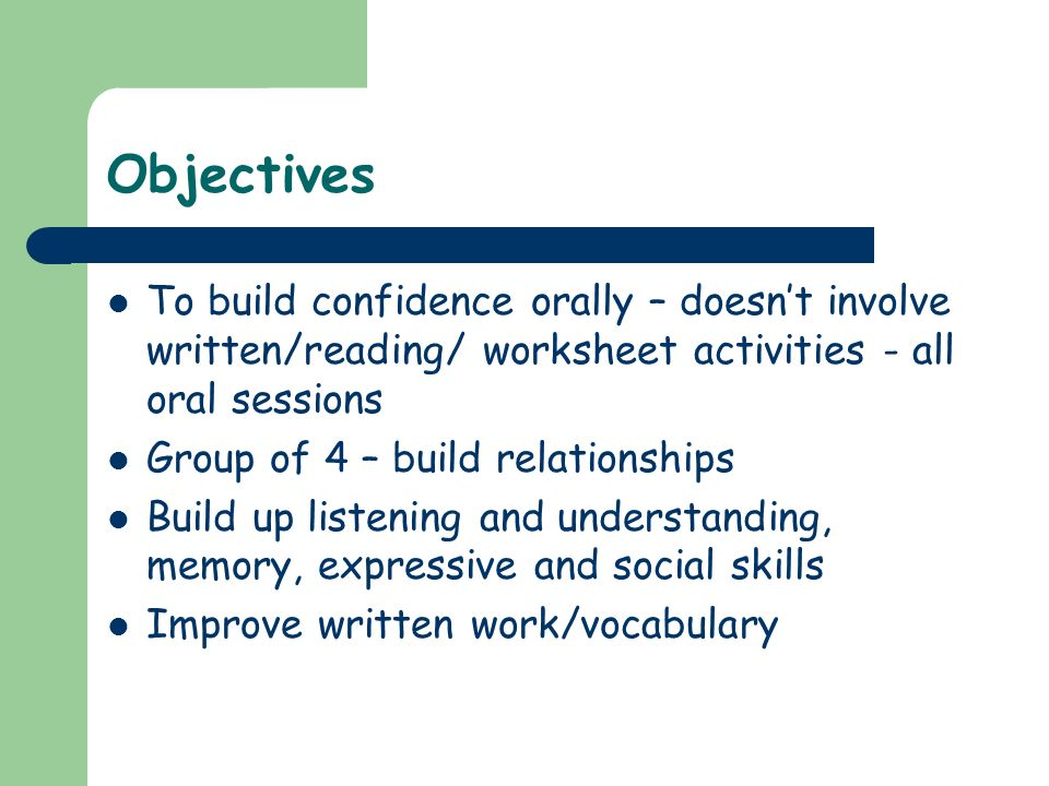 Objectives To build confidence orally – doesn't involve written/reading/ worksheet activities - all oral sessions.