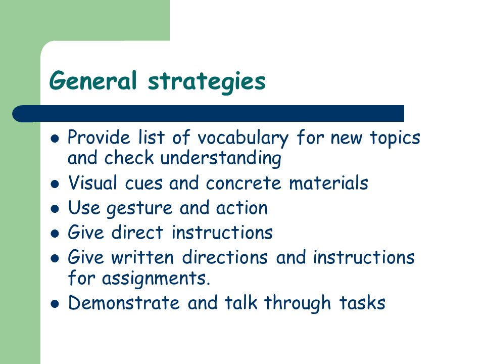 General strategiesProvide list of vocabulary for new topics and check understanding. Visual cues and concrete materials.