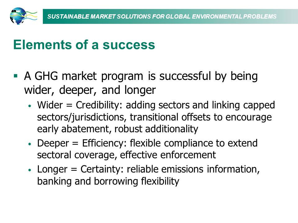 Elements of a success A GHG market program is successful by being wider, deeper, and longer.