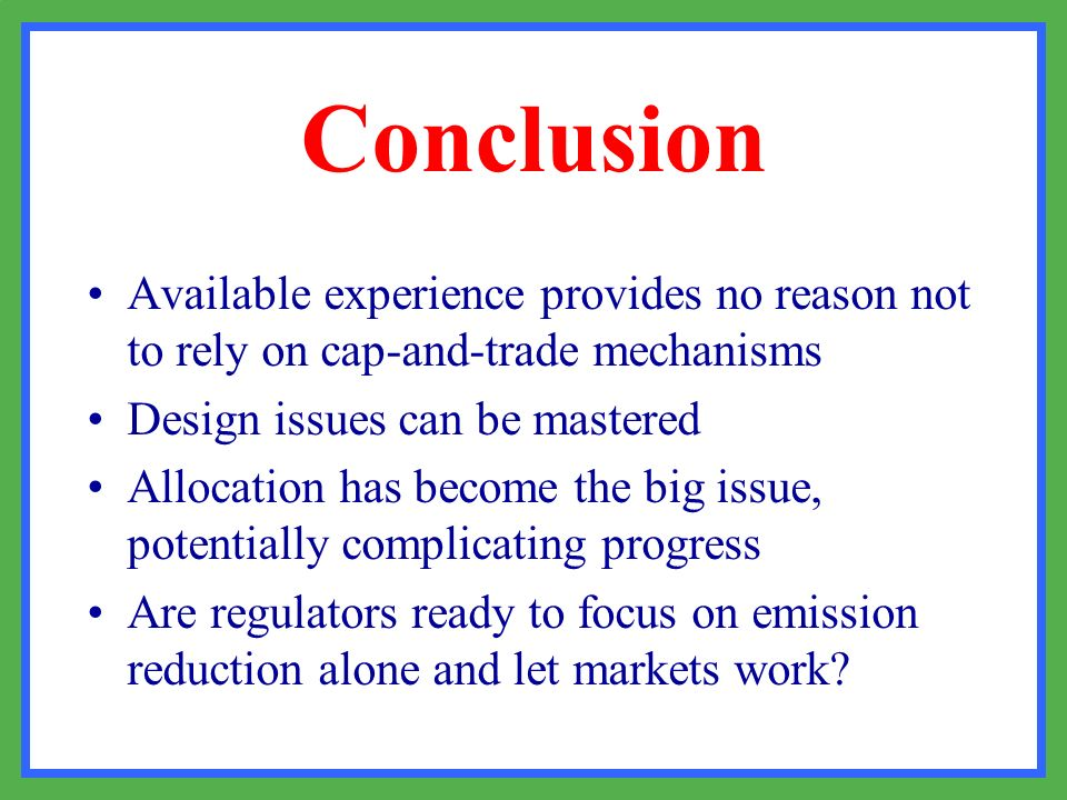 Conclusion Available experience provides no reason not to rely on cap-and-trade mechanisms. Design issues can be mastered.
