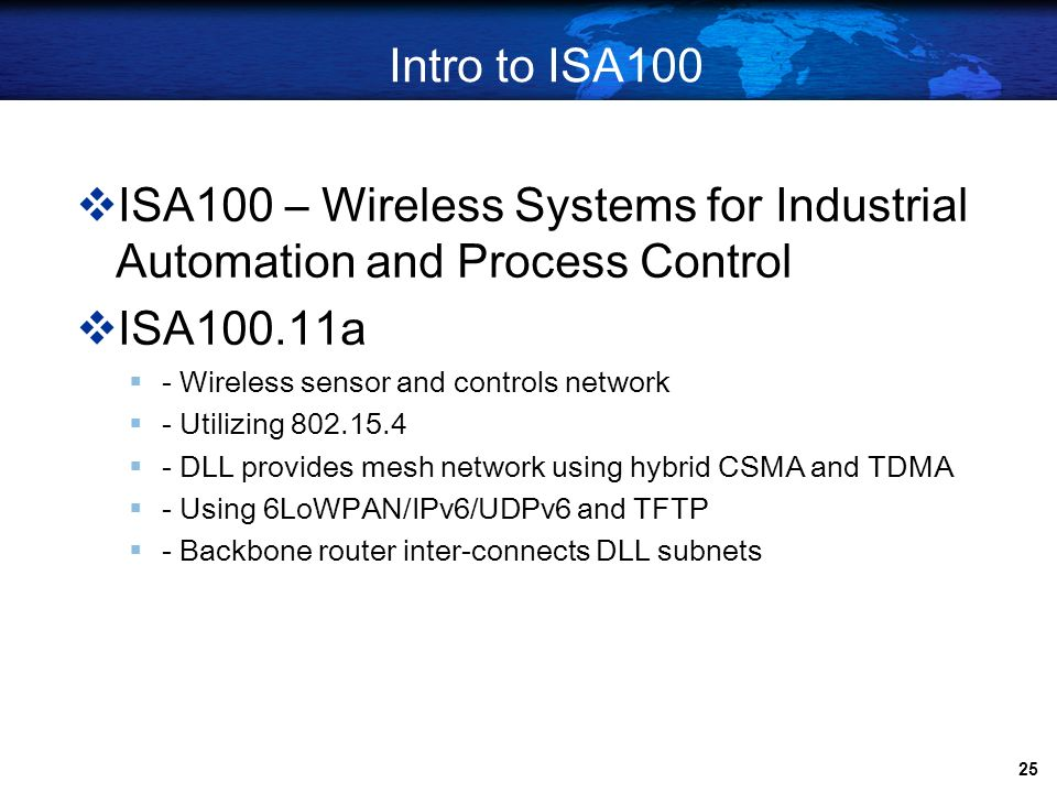 Intro to ISA100ISA100 – Wireless Systems for Industrial Automation and Process Control. ISA100.11a.