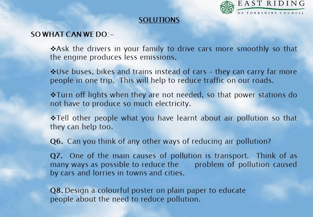SOLUTIONS SO WHAT CAN WE DO:- Ask the drivers in your family to drive cars more smoothly so that the engine produces less emissions.