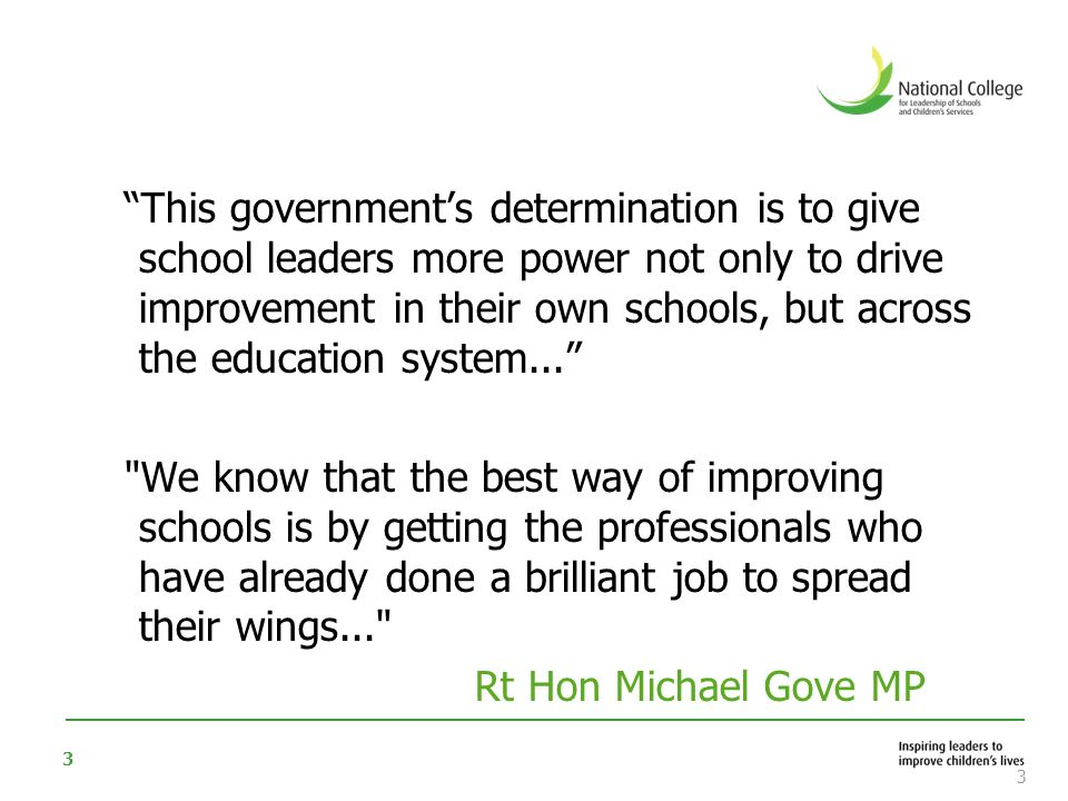 This government's determination is to give school leaders more power not only to drive improvement in their own schools, but across the education system... We know that the best way of improving schools is by getting the professionals who have already done a brilliant job to spread their wings... Rt Hon Michael Gove MP