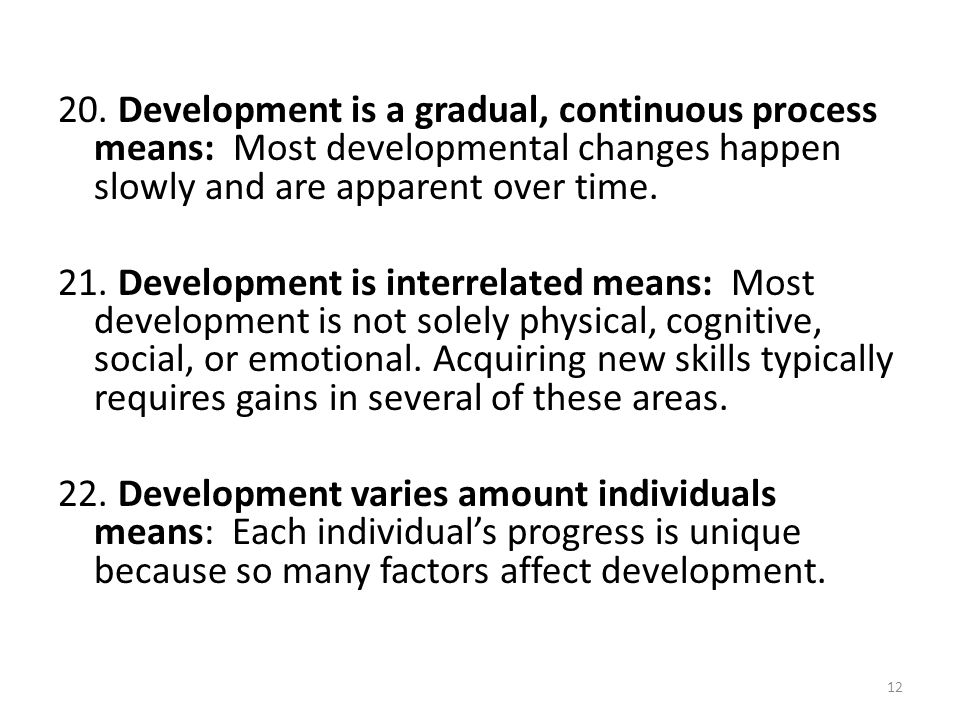 20. Development is a gradual, continuous process means: Most developmental changes happen slowly and are apparent over time.
