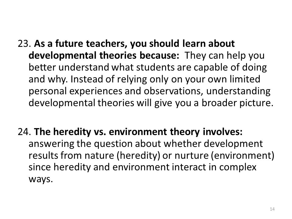 23. As a future teachers, you should learn about developmental theories because: They can help you better understand what students are capable of doing and why. Instead of relying only on your own limited personal experiences and observations, understanding developmental theories will give you a broader picture.