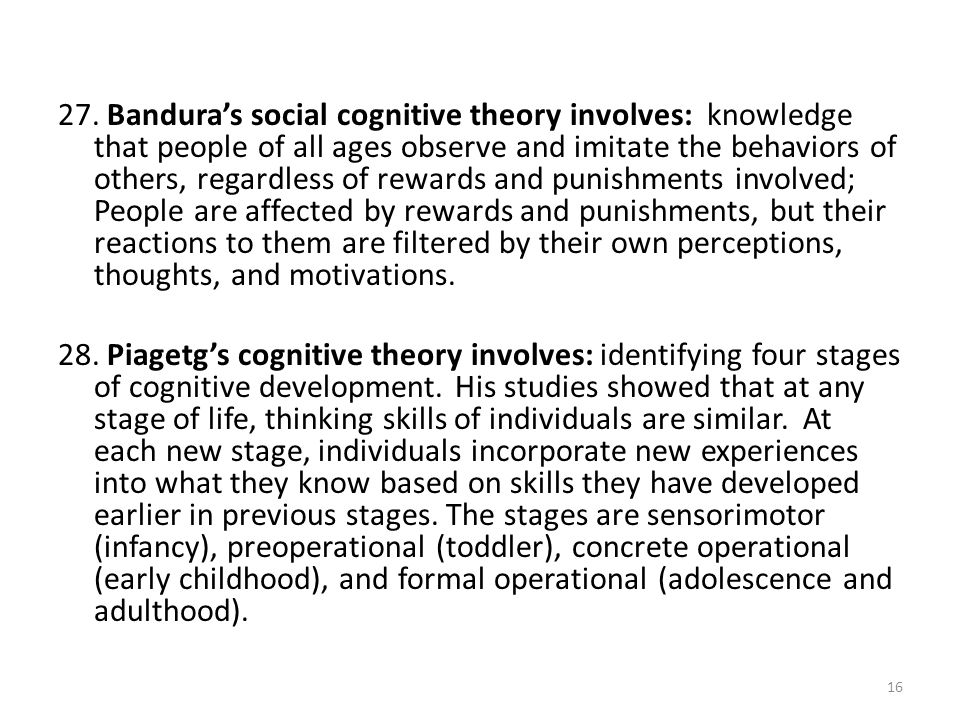 27. Bandura's social cognitive theory involves: knowledge that people of all ages observe and imitate the behaviors of others, regardless of rewards and punishments involved; People are affected by rewards and punishments, but their reactions to them are filtered by their own perceptions, thoughts, and motivations.
