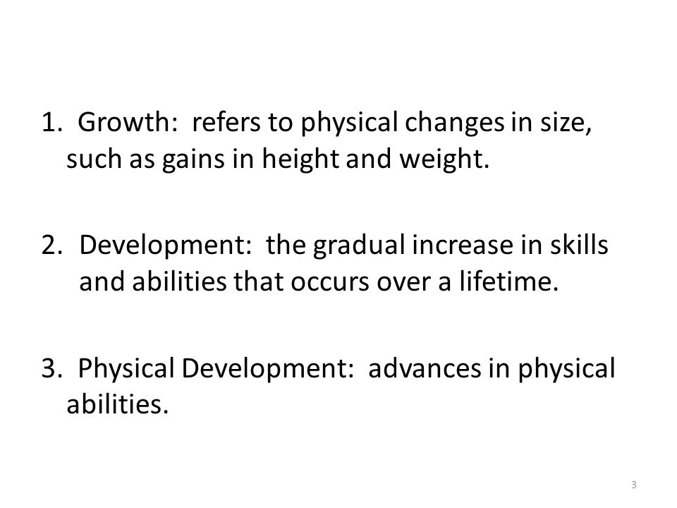 1. Growth: refers to physical changes in size, such as gains in height and weight.