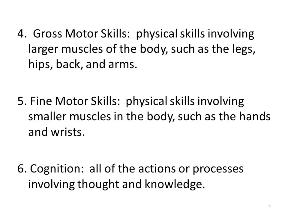 4. Gross Motor Skills: physical skills involving larger muscles of the body, such as the legs, hips, back, and arms.