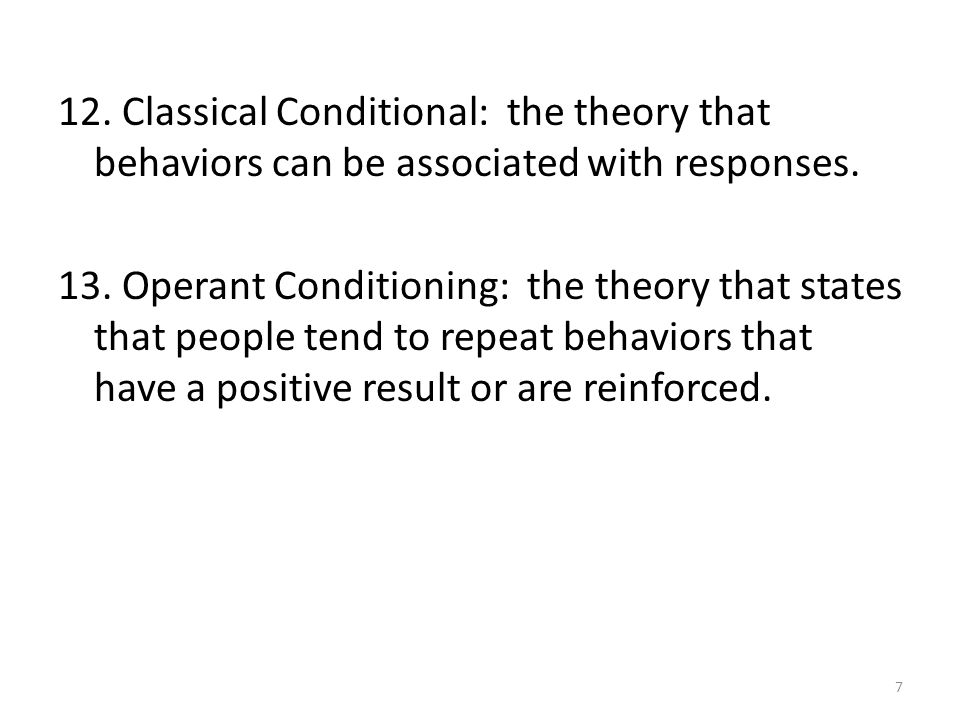12. Classical Conditional: the theory that behaviors can be associated with responses.