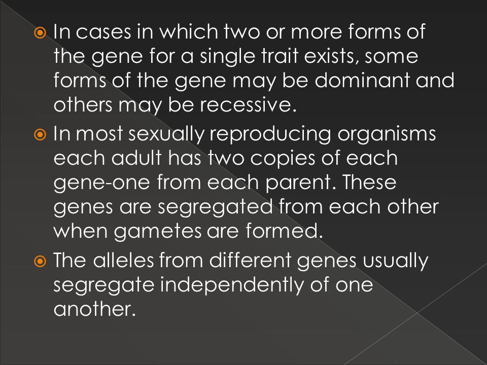 In cases in which two or more forms of the gene for a single trait exists, some forms of the gene may be dominant and others may be recessive.