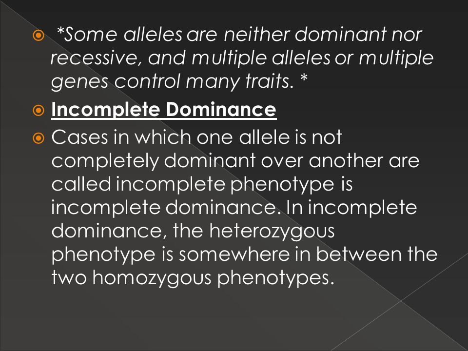 *Some alleles are neither dominant nor recessive, and multiple alleles or multiple genes control many traits. *