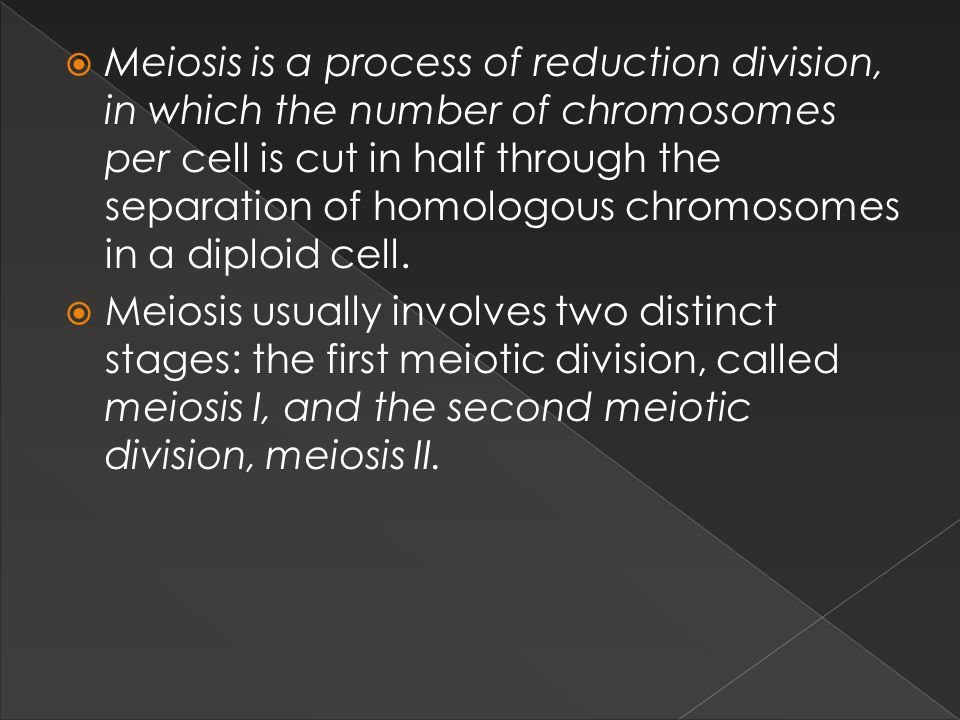 Meiosis is a process of reduction division, in which the number of chromosomes per cell is cut in half through the separation of homologous chromosomes in a diploid cell.